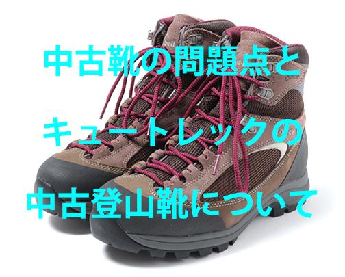 中古靴の問題点とキュートレックの中古登山靴について